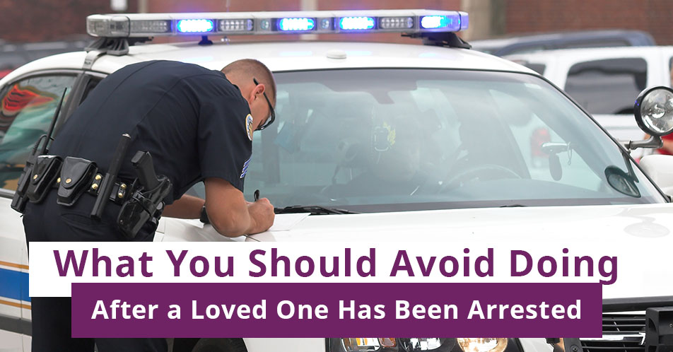 What You Should Avoid Doing After a Loved One Has Been Arrested