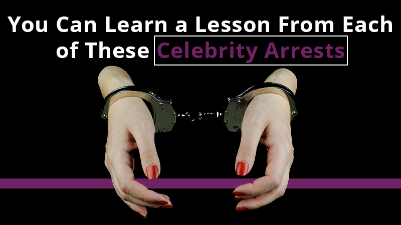 You Can Learn a Lesson From Each of These Celebrity Arrests