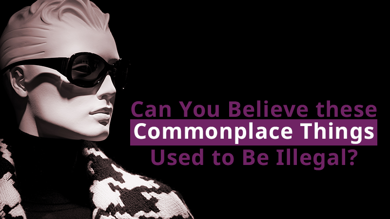 Can You Believe these Commonplace Things Used to Be Illegal?