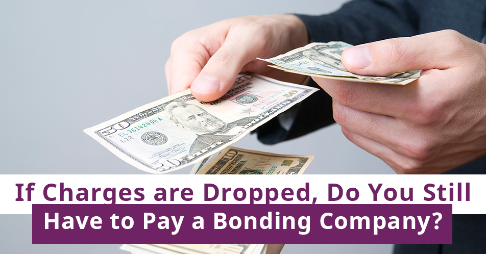 If Charges are Dropped, Do You Still Have to Pay a Bonding Company?