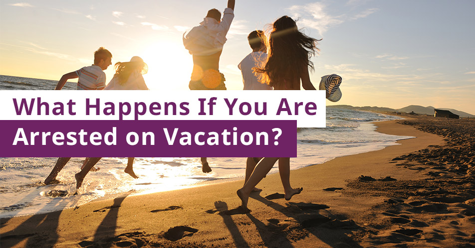 What Happens If You Are Arrested on Vacation?